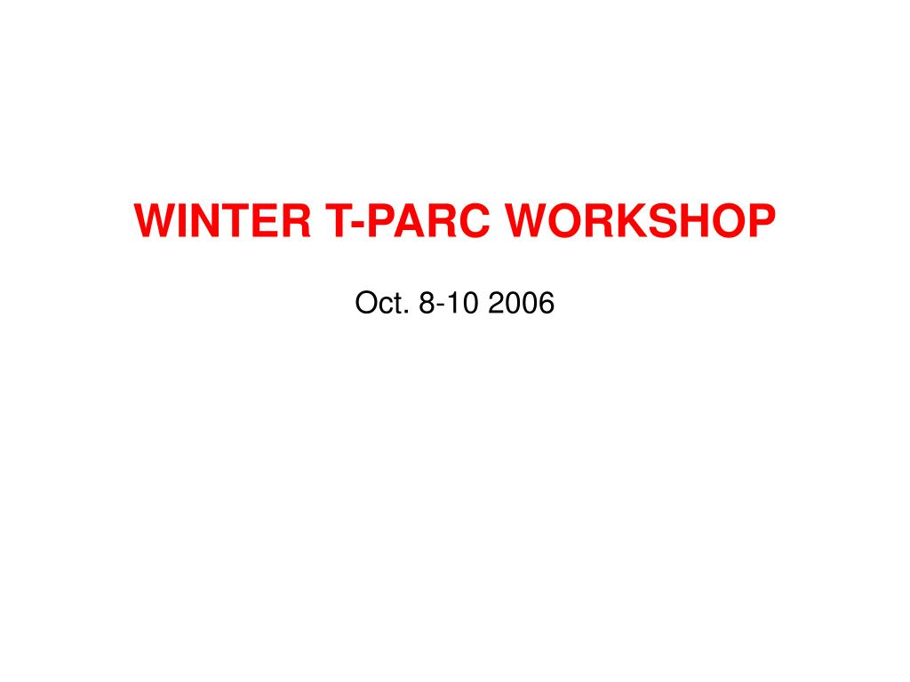 winter t parc workshop oct 8 10 2006 l.