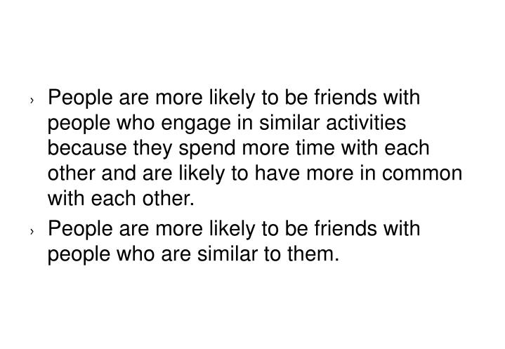 People are more likely to be friends with people who engage in similar activities because they spend more time with each other and are likely to have more in common with each other.