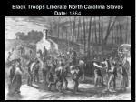 black troops liberate north carolina slaves date 1864