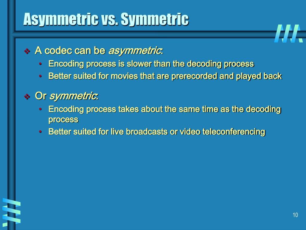 Asymmetric vs. Symmetric
