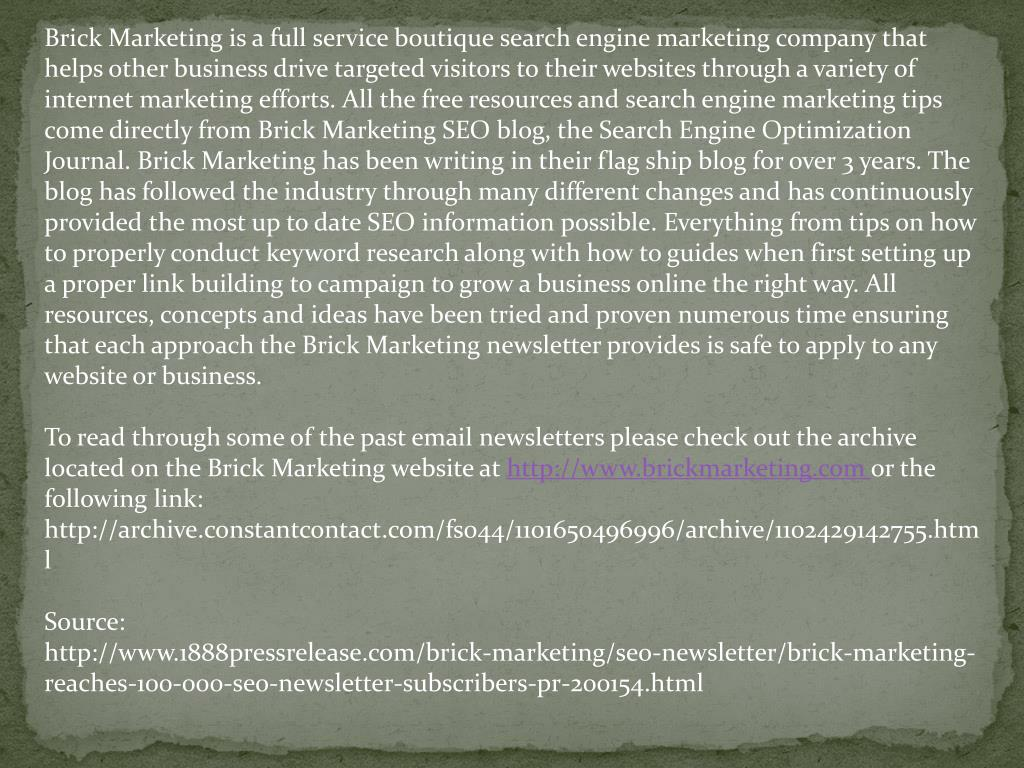 Brick Marketing is a full service boutique search engine marketing company that helps other business drive targeted visitors to their websites through a variety of internet marketing efforts. All the free resources and search engine marketing tips come directly from Brick Marketing SEO blog, the Search Engine Optimization Journal. Brick Marketing has been writing in their flag ship blog for over 3 years. The blog has followed the industry through many different changes and has continuously provided the most up to date SEO information possible. Everything from tips on how to properly conduct keyword research along with how to guides when first setting up a proper link building to campaign to grow a business online the right way. All resources, concepts and ideas have been tried and proven numerous time ensuring that each approach the Brick Marketing newsletter provides is safe to apply to any website or business.