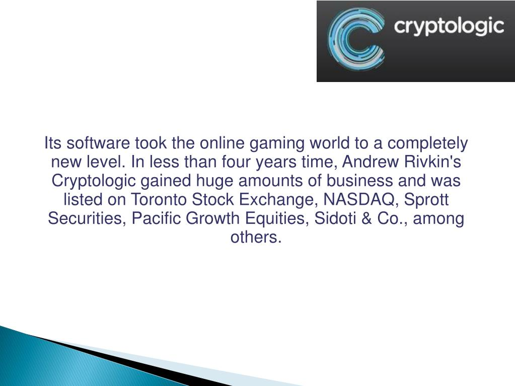 Its software took the online gaming world to a completely new level. In less than four years time, Andrew Rivkin's Cryptologic gained huge amounts of business and was listed on Toronto Stock Exchange, NASDAQ, Sprott Securities, Pacific Growth Equities, Sidoti & Co., among others.