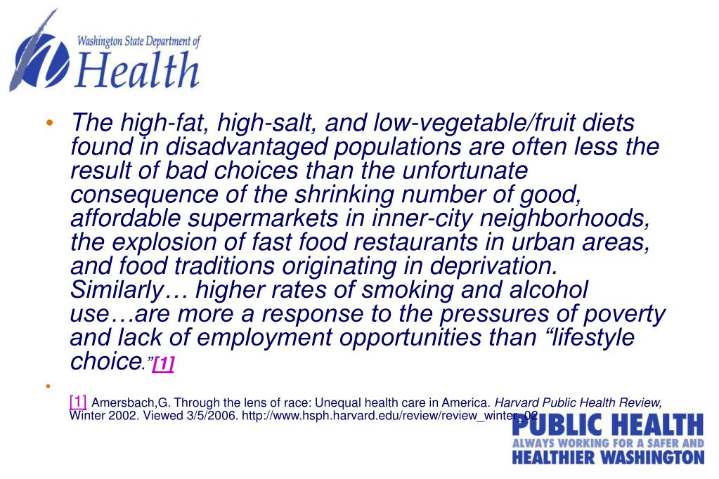 """The high-fat, high-salt, and low-vegetable/fruit diets found in disadvantaged populations are often less the result of bad choices than the unfortunate consequence of the shrinking number of good, affordable supermarkets in inner-city neighborhoods, the explosion of fast food restaurants in urban areas, and food traditions originating in deprivation. Similarly… higher rates of smoking and alcohol use…are more a response to the pressures of poverty and lack of employment opportunities than """"lifestyle choice"""