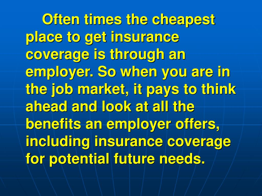 Often times the cheapest place to get insurance coverage is through an employer. So when you are in the job market, it pays to think ahead and look at all the benefits an employer offers, including insurance coverage for potential future needs.