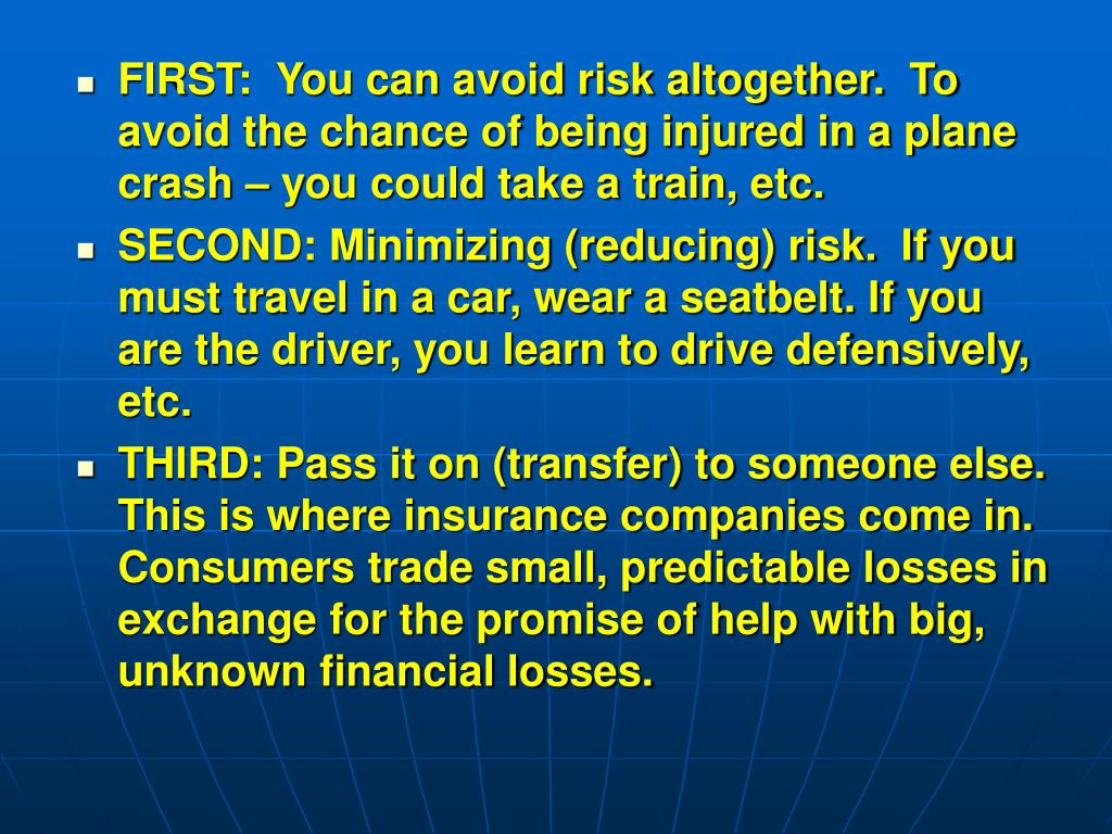 FIRST:  You can avoid risk altogether.  To avoid the chance of being injured in a plane crash – you could take a train, etc.
