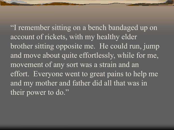"""""""I remember sitting on a bench bandaged up on account of rickets, with my healthy elder brother si..."""