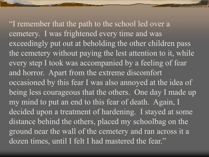 """""""I remember that the path to the school led over a cemetery.  I was frightened every time and was exceedingly put out at beholding the other children pass the cemetery without paying the lest attention to it, while every step I took was accompanied by a feeling of fear and horror.  Apart from the extreme discomfort occasioned by this fear I was also annoyed at the idea of being less courageous that the others.  One day I made up my mind to put an end to this fear of death.  Again, I decided upon a treatment of hardening.  I stayed at some distance behind the others, placed my schoolbag on the ground near the wall of the cemetery and ran across it a dozen times, until I felt I had mastered the fear."""""""