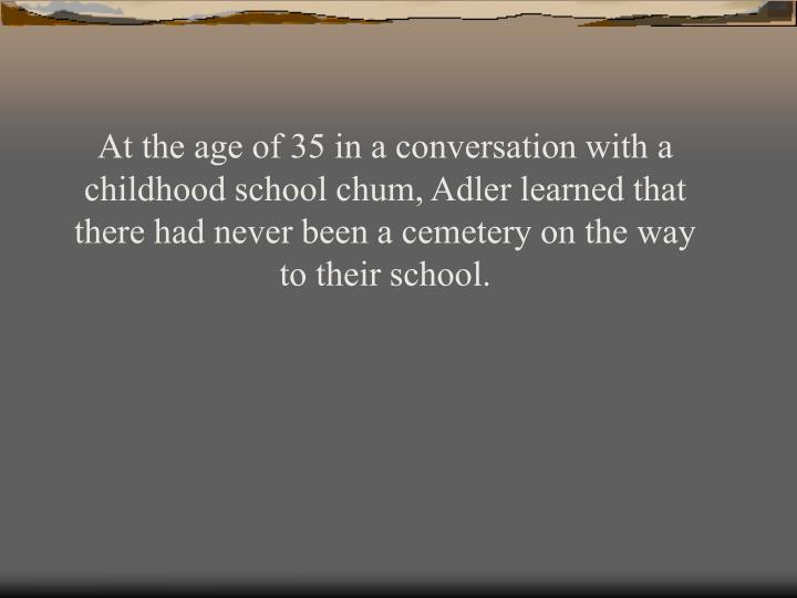 At the age of 35 in a conversation with a childhood school chum, Adler learned that there had never been a cemetery on the way to their school.