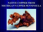 native copper from michigan s upper penninsula