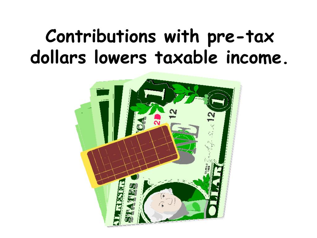 Contributions with pre-tax dollars lowers taxable income.