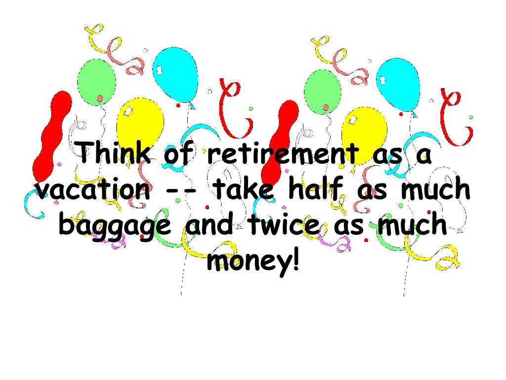 Think of retirement as a vacation -- take half as much baggage and twice as much money!