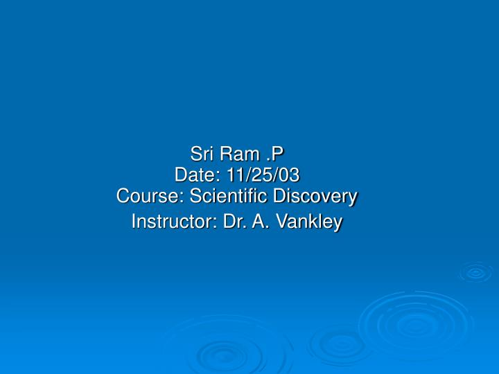 sri ram p date 11 25 03 course scientific discovery instructor dr a vankley
