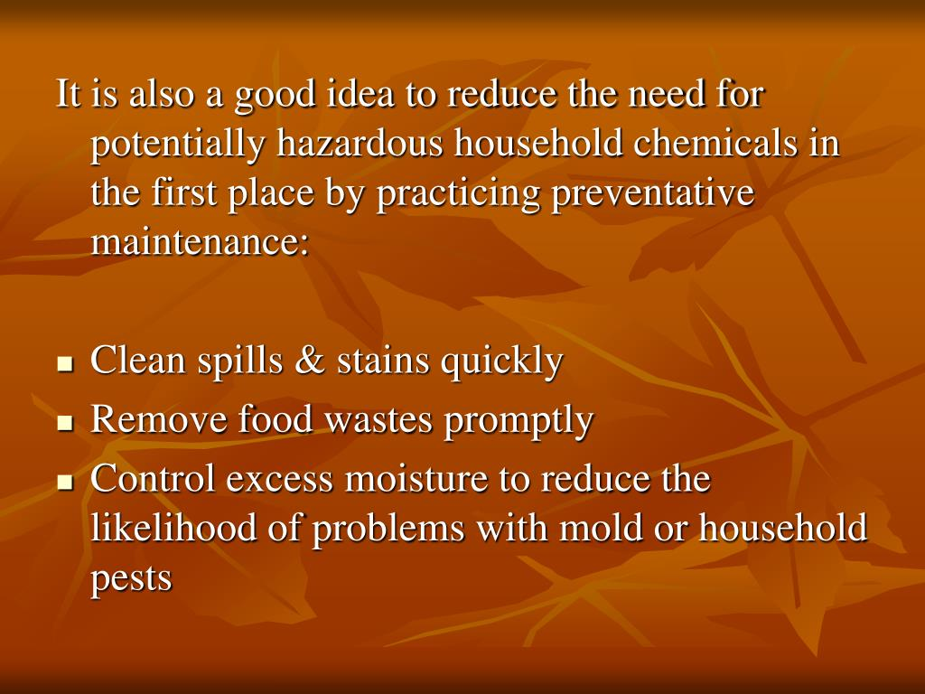 It is also a good idea to reduce the need for potentially hazardous household chemicals in the first place by practicing preventative maintenance: