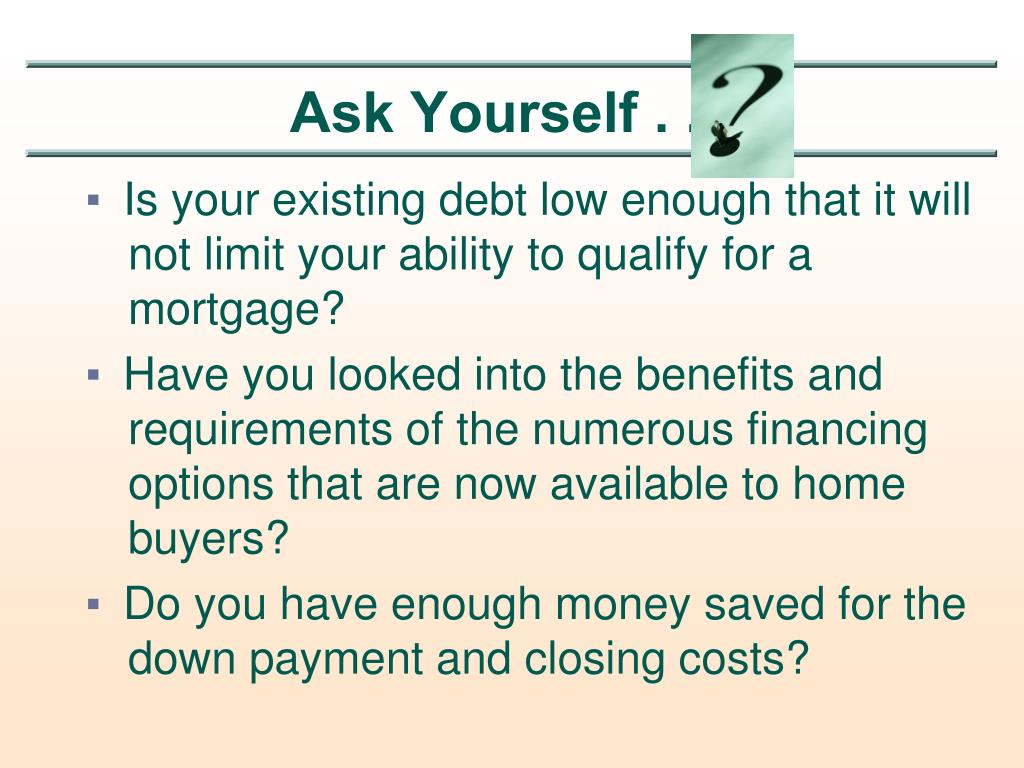 Is your existing debt low enough that it will not limit your ability to qualify for a mortgage?