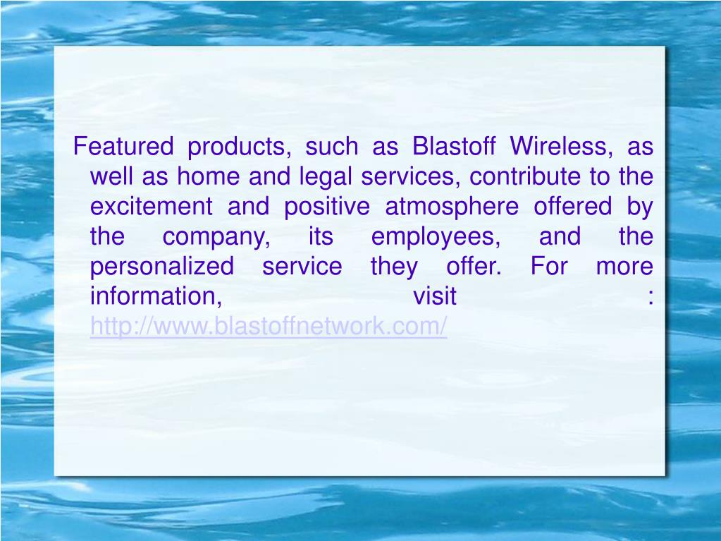 Featured products, such as Blastoff Wireless, as well as home and legal services, contribute to the excitement and positive atmosphere offered by the company, its employees, and the personalized service they offer. For more information, visit :