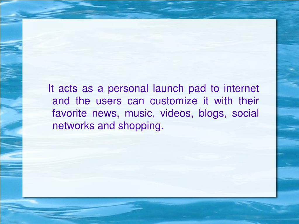 It acts as a personal launch pad to internet and the users can customize it with their favorite news, music, videos, blogs, social networks and shopping.