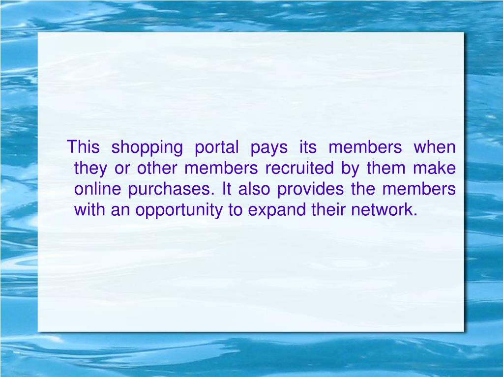 This shopping portal pays its members when they or other members recruited by them make online purchases. It also provides the members with an opportunity to expand their network.