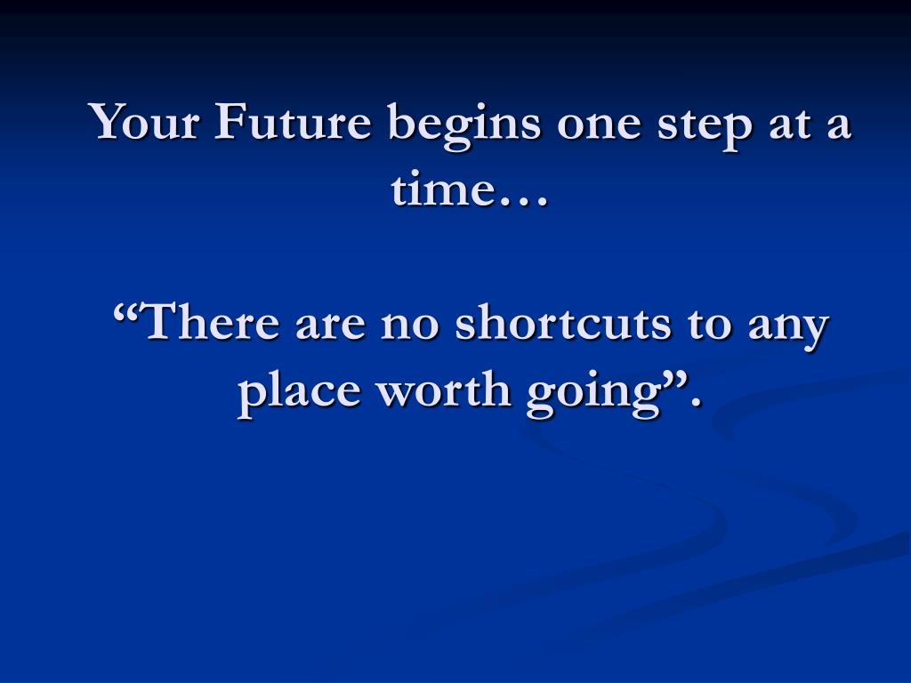 Your Future begins one step at a time…