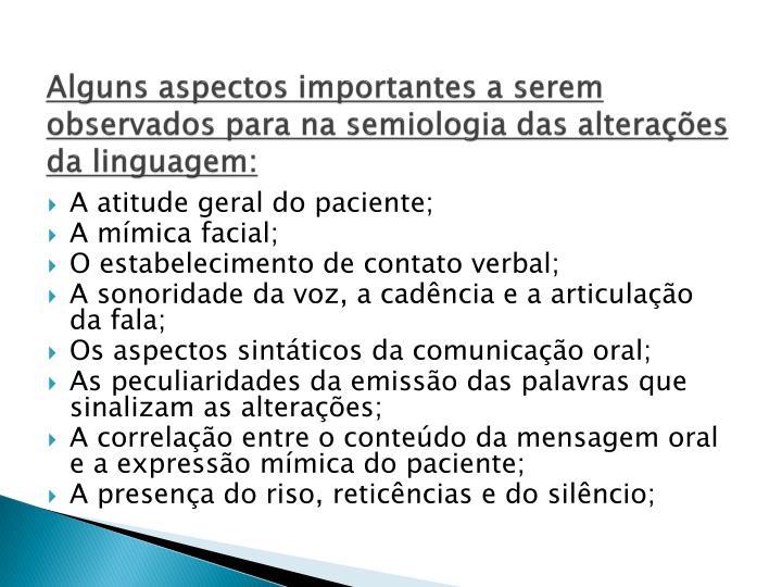 Alguns aspectos importantes a serem observados para na semiologia das alterações da linguagem: