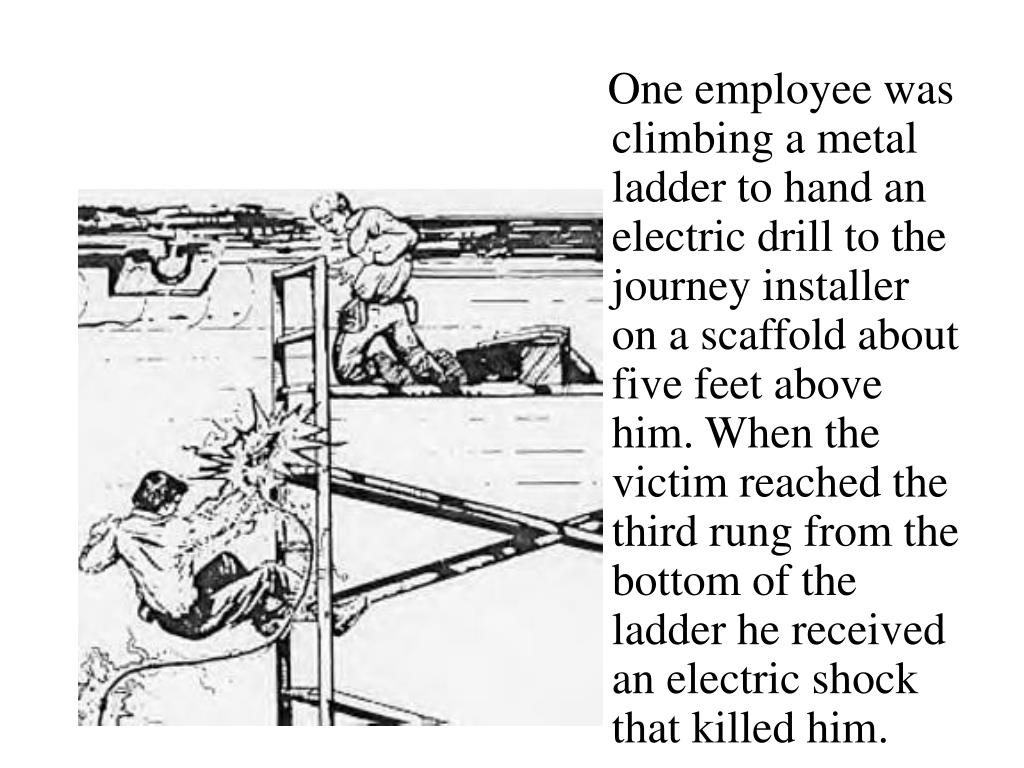 One employee was climbing a metal ladder to hand an electric drill to the journey installer on a scaffold about five feet above him. When the victim reached the third rung from the bottom of the ladder he received an electric shock that killed him.