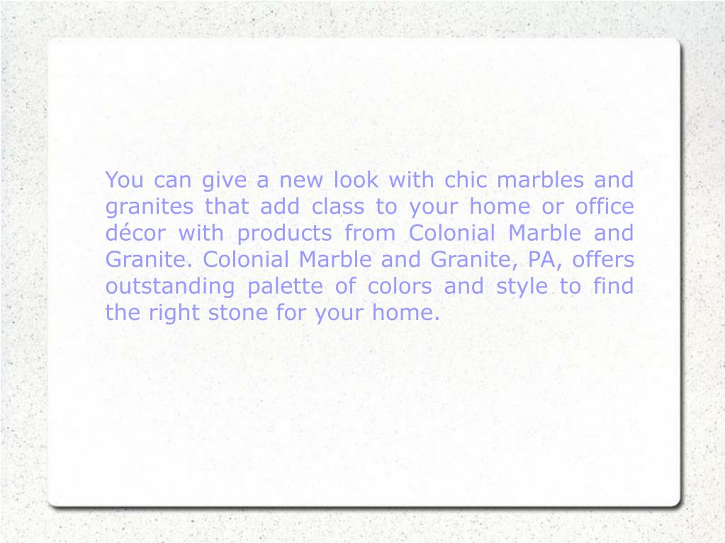 You can give a new look with chic marbles and granites that add class to your home or office décor with products from Colonial Marble and Granite. Colonial Marble and Granite, PA, offers outstanding palette of colors and style to find the right stone for your home.