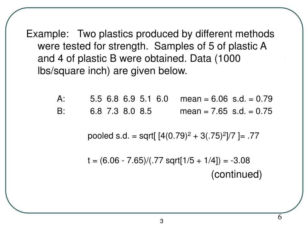 Example:   Two plastics produced by different methods were tested for strength.  Samples of 5 of plastic A and 4 of plastic B were obtained. Data (1000 lbs/square inch) are given below.