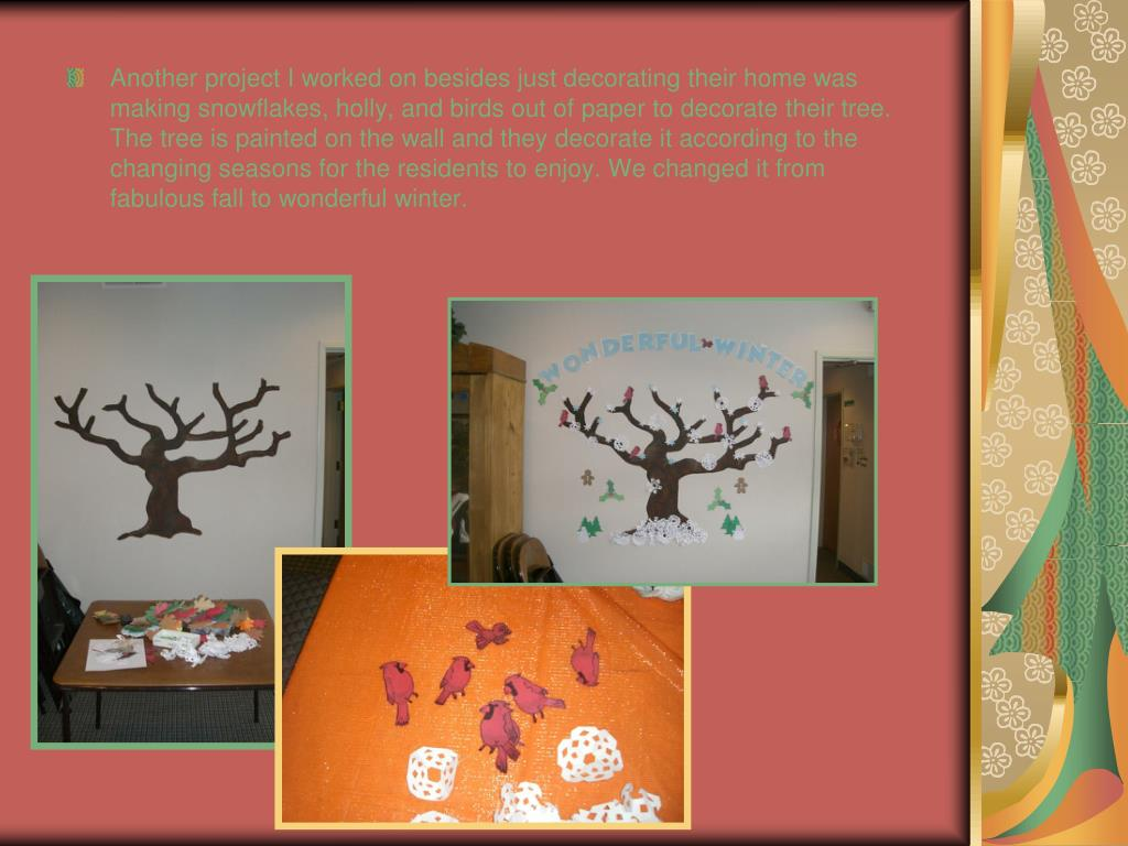 Another project I worked on besides just decorating their home was making snowflakes, holly, and birds out of paper to decorate their tree. The tree is painted on the wall and they decorate it according to the changing seasons for the residents to enjoy. We changed it from fabulous fall to wonderful winter.