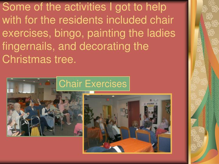 Some of the activities I got to help with for the residents included chair exercises, bingo, paintin...