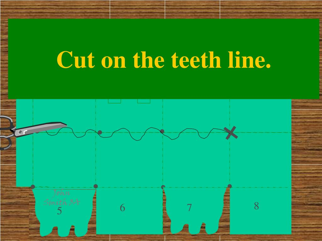 Cut on the teeth line.