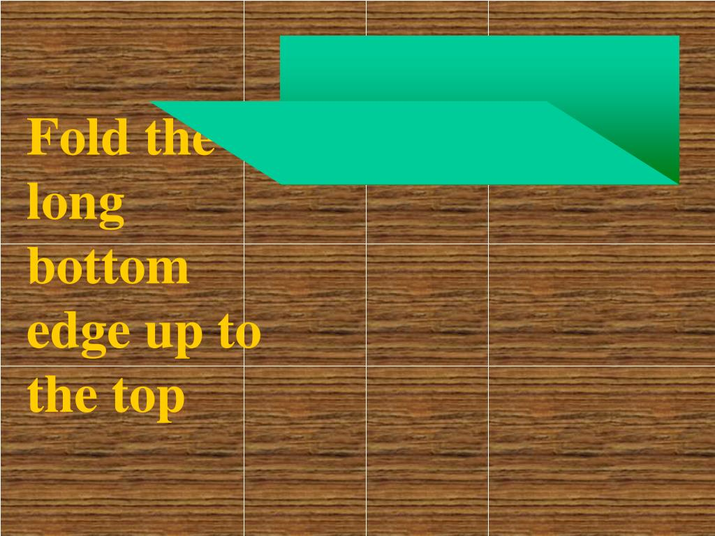 Fold the long bottom edge up to the top