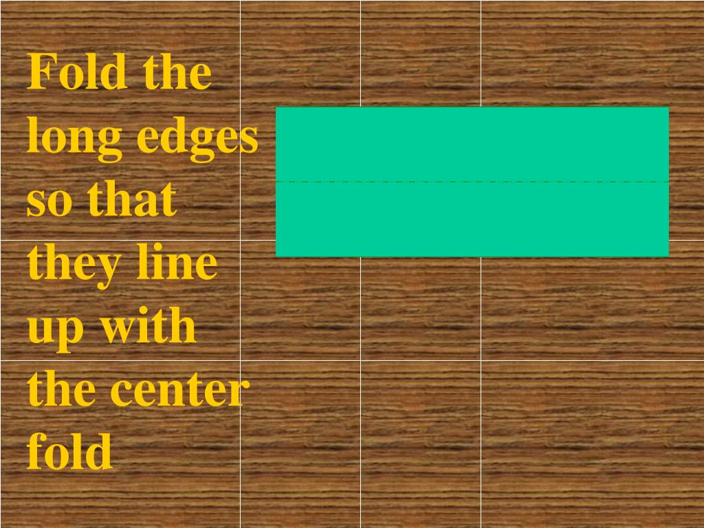 Fold the long edges so that they line up with the center fold