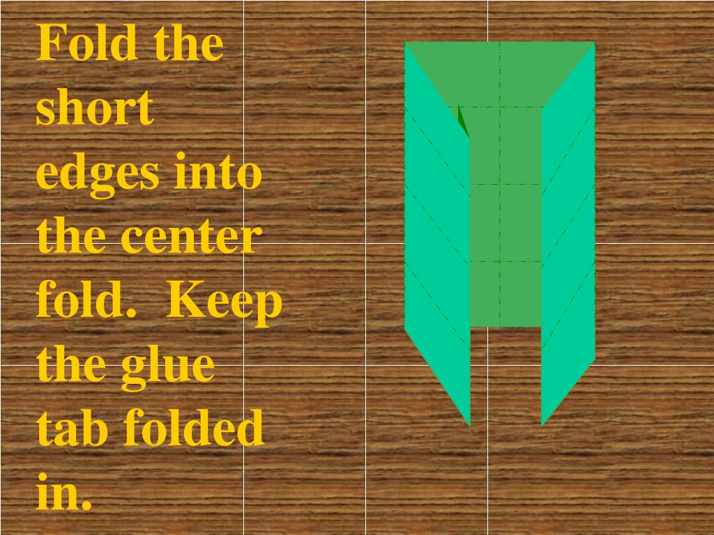 Fold the short edges into the center fold.  Keep the glue tab folded in.