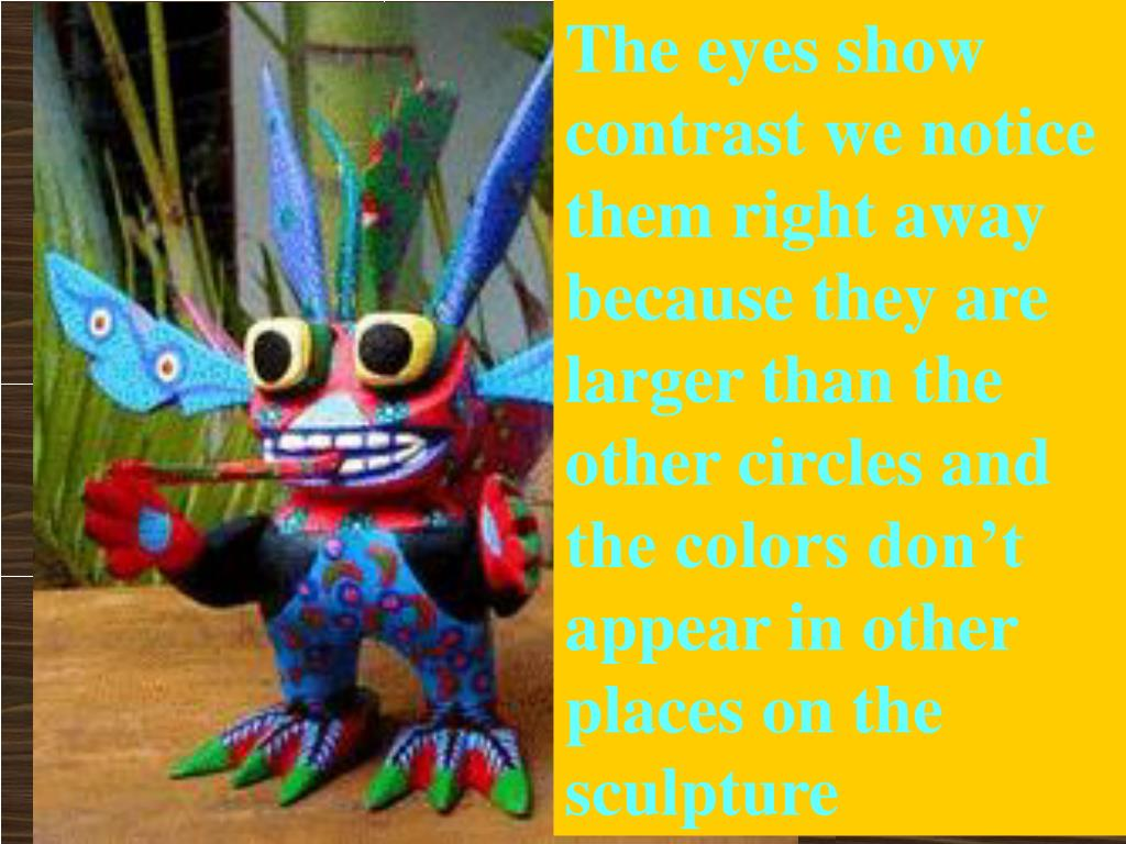 The eyes show contrast we notice them right away because they are larger than the other circles and the colors don't appear in other places on the sculpture