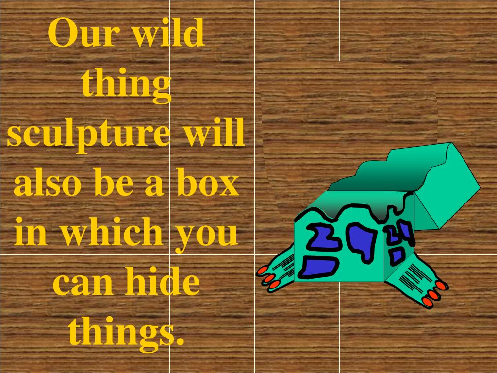 Our wild thing sculpture will also be a box in which you can hide things.