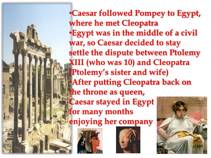 Caesar followed Pompey to Egypt, where he met Cleopatra