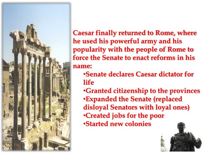 Caesar finally returned to Rome, where he used his powerful army and his popularity with the people of Rome to force the Senate to enact reforms in his name:
