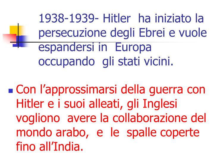 1938-1939- Hitler  ha iniziato la persecuzione degli Ebrei e vuole  espandersi in  Europa occupando  gli stati vicini.