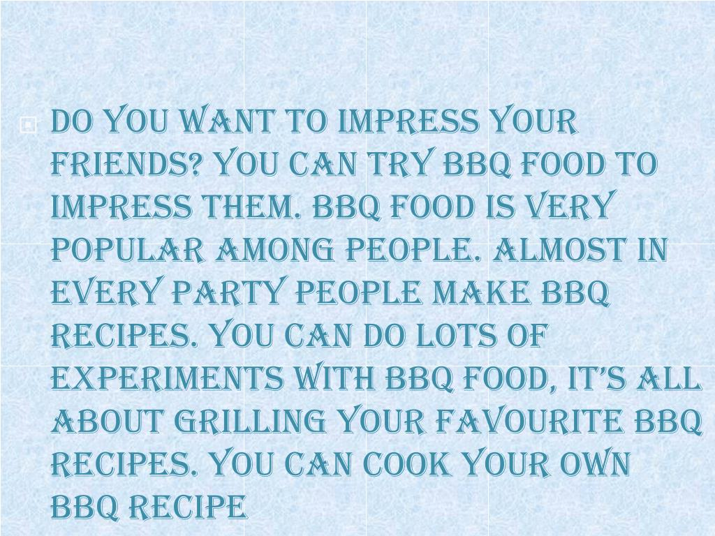 Do you want to impress your friends? You can try BBQ food to impress them. BBQ food is very popular among people. Almost in every party people make BBQ recipes. You can do lots of experiments with BBQ food, it's all about grilling your favourite BBQ recipes. You can cook your own BBQ