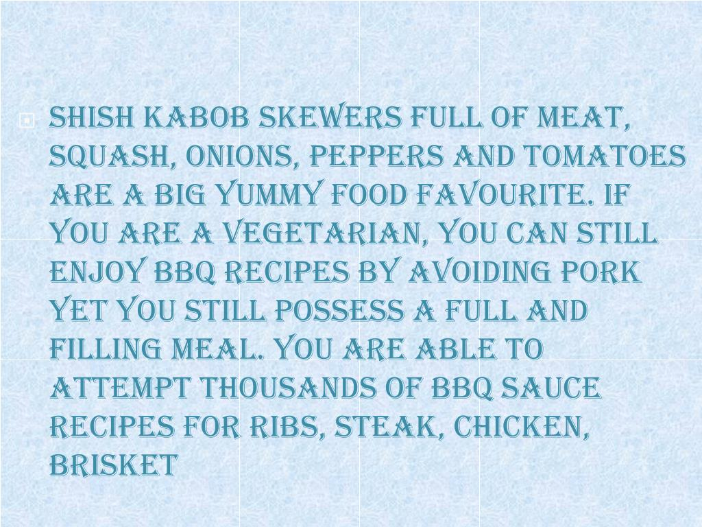Shish kabob skewers full of meat, squash, onions, peppers and tomatoes are a big yummy food favourite. If you are a vegetarian, you can still enjoy BBQ recipes by avoiding pork yet you still possess a full and filling meal. You are able to attempt thousands of BBQ sauce recipes for ribs, steak, chicken,