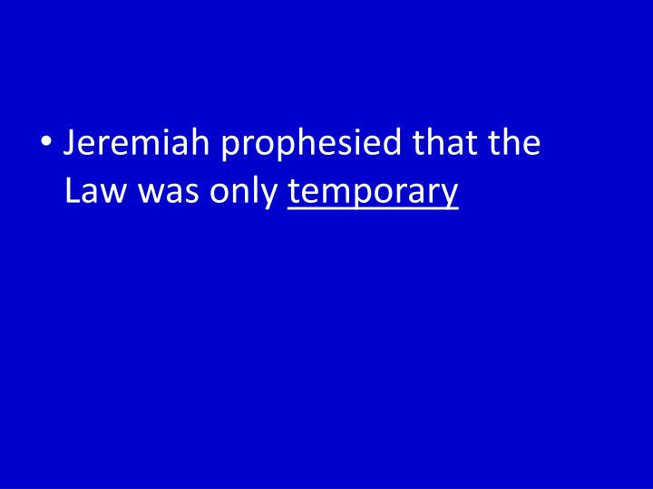 Jeremiah prophesied that the Law was only