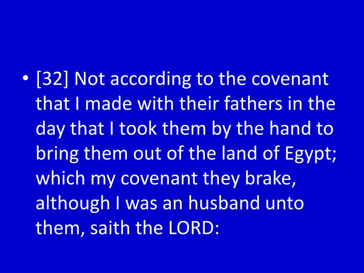 [32] Not according to the covenant that I made with their fathers in the day that I took them by the hand to bring them out of the land of Egypt; which my covenant they brake, although I was an husband unto them,