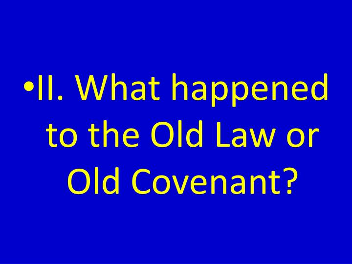 II. What happened to the Old Law or Old Covenant?