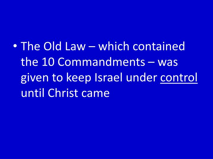 The Old Law – which contained the 10 Commandments – was given to keep Israel under