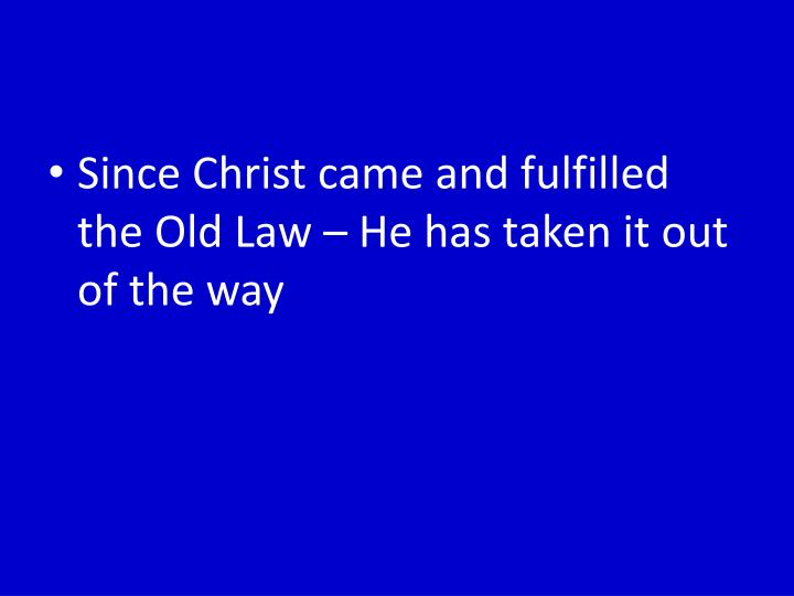Since Christ came and fulfilled the Old Law – He has taken it out of the way