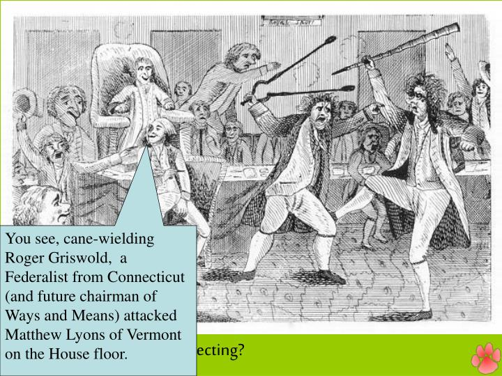 You see, cane-wielding Roger Griswold,  a Federalist from Connecticut (and future chairman of Ways and Means) attacked Matthew Lyons of Vermont on the House floor.