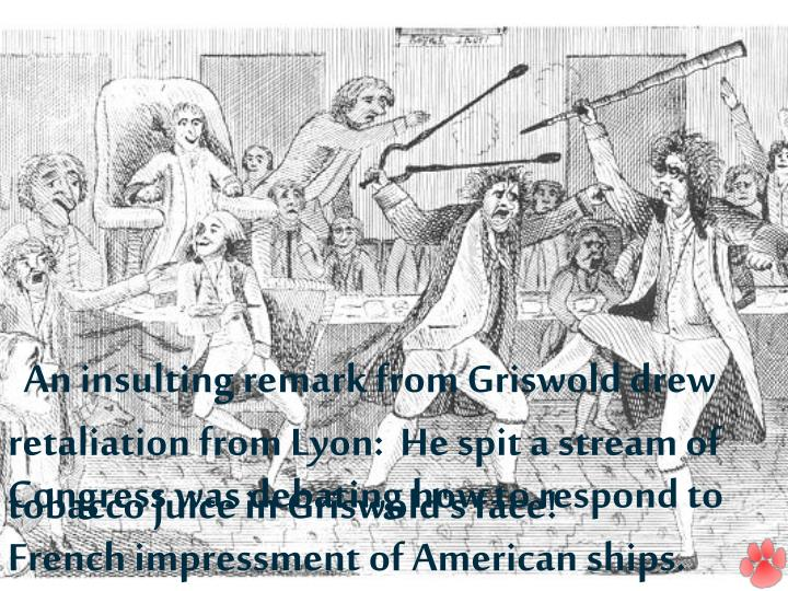 An insulting remark from Griswold drew retaliation from Lyon: He spit a stream of tobacco juice in Griswold's face!