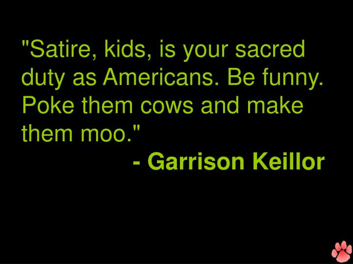 """""""Satire, kids, is your sacred duty as Americans. Be funny. Poke them cows and make them moo."""""""