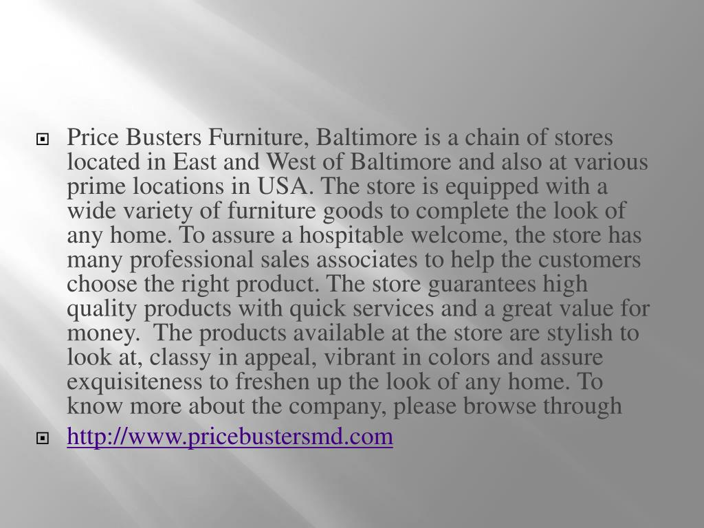 Price Busters Furniture, Baltimore is a chain of stores located in East and West of Baltimore and also at various prime locations in USA. The store is equipped with a wide variety of furniture goods to complete the look of any home. To assure a hospitable welcome, the store has many professional sales associates to help the customers choose the right product. The store guarantees high quality products with quick services and a great value for money.  The products available at the store are stylish to look at, classy in appeal, vibrant in colors and assure exquisiteness to freshen up the look of any home. To know more about the company, please browse through