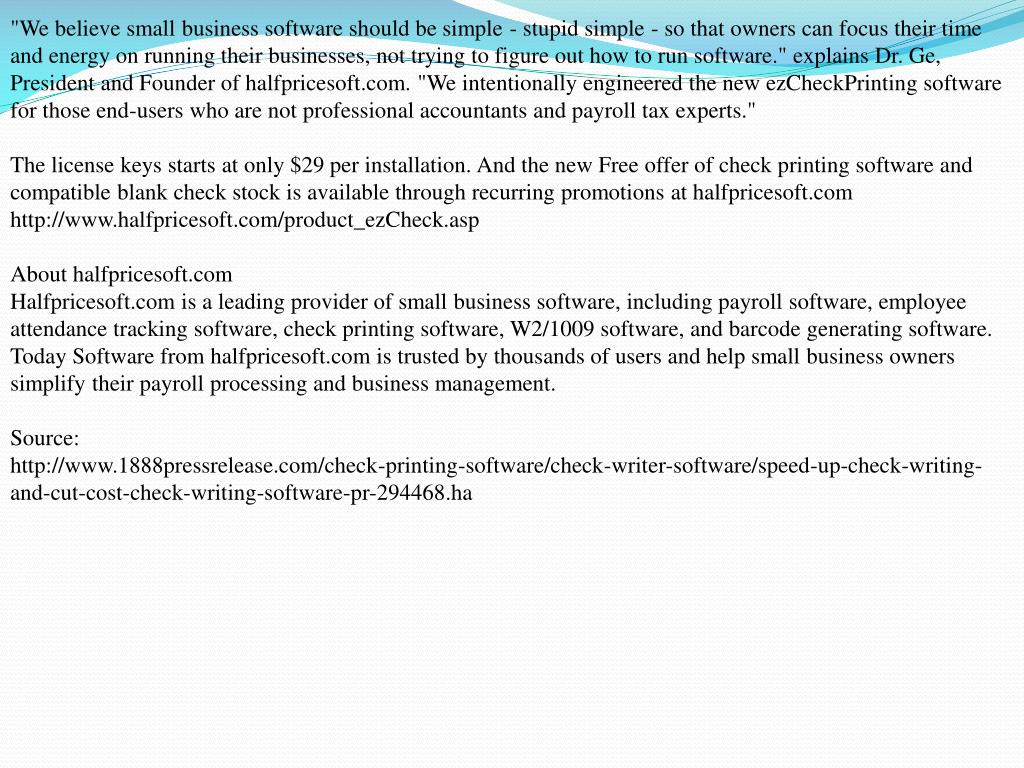 """""""We believe small business software should be simple - stupid simple - so that owners can focus their time and energy on running their businesses, not trying to figure out how to run software."""" explains Dr. Ge, President and Founder of halfpricesoft.com. """"We intentionally engineered the new ezCheckPrinting software for those end-users who are not professional accountants and payroll tax experts."""""""