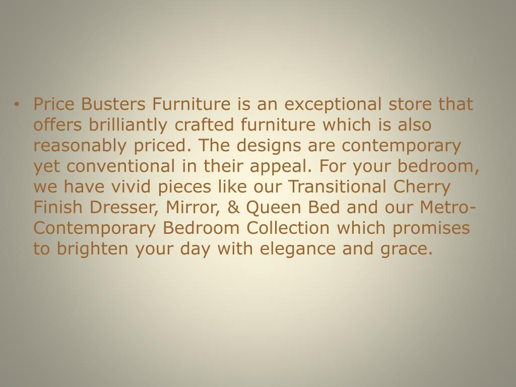 Price Busters Furniture is an exceptional store that offers brilliantly crafted furniture which is also reasonably priced. The designs are contemporary yet conventional in their appeal. For your bedroom, we have vivid pieces like our Transitional Cherry Finish Dresser, Mirror, & Queen Bed and our Metro-Contemporary Bedroom Collection which promises to brighten your day with elegance and grace.